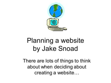 Planning a website by Jake Snoad There are lots of things to think about when deciding about creating a website…
