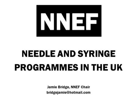NEEDLE AND SYRINGE PROGRAMMES IN THE UK Jamie Bridge, NNEF Chair