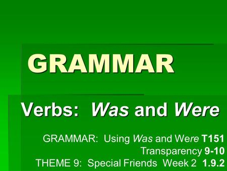 GRAMMAR Verbs: Was and Were GRAMMAR: Using Was and Were T151 Transparency 9-10 THEME 9: Special Friends Week 2 1.9.2.