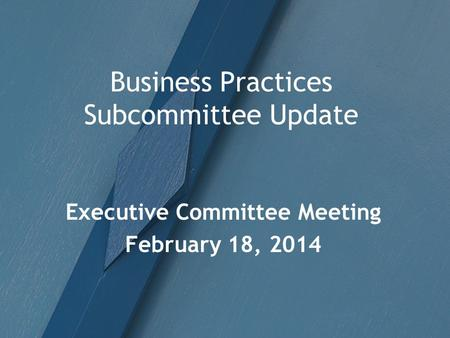 Business Practices Subcommittee Update Executive Committee Meeting February 18, 2014.
