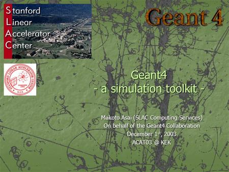 Geant4 - a simulation toolkit - Makoto Asai (SLAC Computing Services) On behalf <strong>of</strong> the Geant4 Collaboration December 1 st, 2003 KEK.