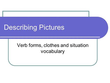 Describing Pictures Verb forms, clothes and situation vocabulary.