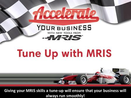 Tune Up with MRIS Giving your MRIS skills a tune-up will ensure that your business will always run smoothly!