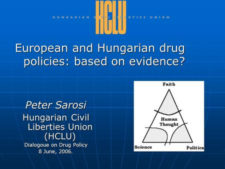 Peter Sarosi Hungarian Civil Liberties Union (HCLU) Dialogoue on Drug Policy 8 June, 2006. European and Hungarian drug policies: based on evidence?