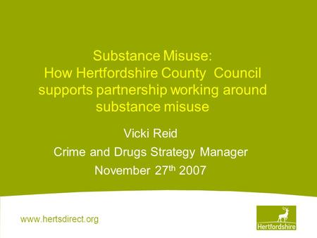 Www.hertsdirect.org Substance Misuse: How Hertfordshire County Council supports partnership working around substance misuse Vicki Reid Crime and Drugs.