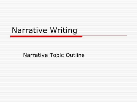 Narrative Writing Narrative Topic Outline. Setting  Where and When does your story take place?  Describe your locations in detail.