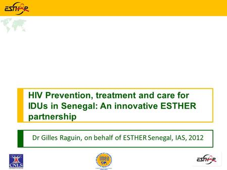 Dr Gilles Raguin, on behalf of ESTHER Senegal, IAS, 2012 HIV Prevention, treatment and care for IDUs in Senegal: An innovative ESTHER partnership.