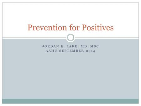 JORDAN E. LAKE, MD, MSC AAHU SEPTEMBER 2014 Prevention for Positives.