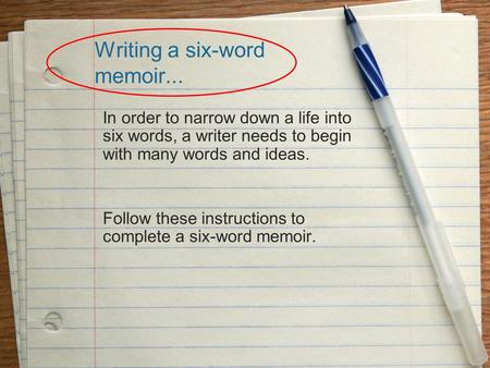 Writing a six-word memoir... In order to narrow down a life into six words, a writer needs to begin with many words and ideas. Follow these instructions.