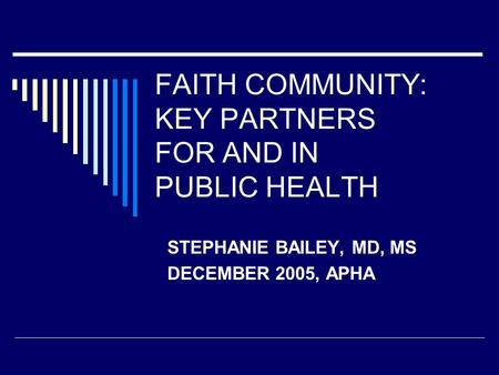 FAITH COMMUNITY: KEY PARTNERS FOR AND IN PUBLIC HEALTH STEPHANIE BAILEY, MD, MS DECEMBER 2005, APHA.