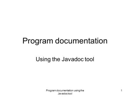 Program documentation using the Javadoc tool 1 Program documentation Using the Javadoc tool.