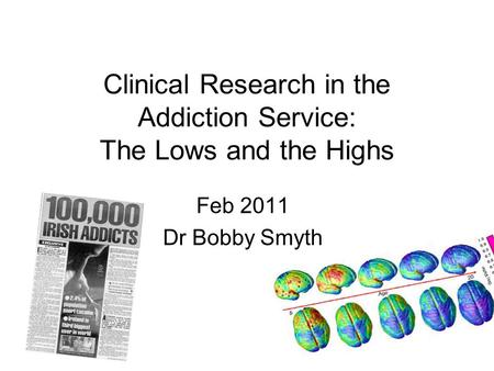 Clinical Research in the Addiction Service: The Lows and the Highs Feb 2011 Dr Bobby Smyth.