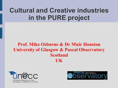 Cultural and Creative industries in the PURE project Prof. Mike Osborne & Dr Muir Houston University of Glasgow & Pascal Observatory Scotland UK.