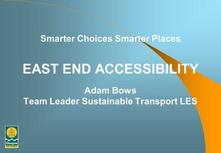 Smarter Choices Smarter Places EAST END ACCESSIBILITY Adam Bows Team Leader Sustainable Transport LES.