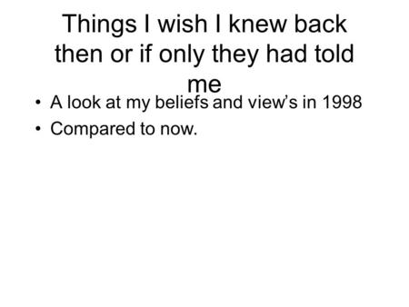 Things I wish I knew back then or if only they had told me A look at my beliefs and view's in 1998 Compared to now.