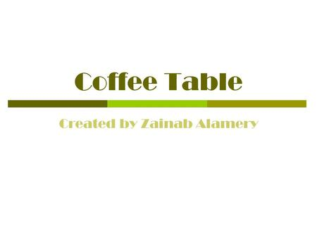 Coffee Table Created by Zainab Alamery. Concept  I have never seen a table low, so I decided to do that for my concept.  I wanted it to be simple but.