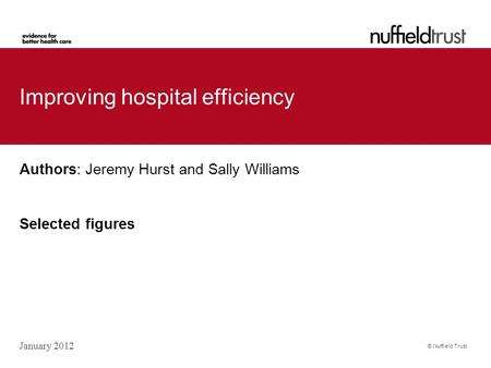 © Nuffield Trust Improving hospital efficiency Authors: Jeremy Hurst and Sally Williams Selected figures January 2012.