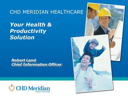 CHD MERIDIAN HEALTHCARE Your Health & Productivity Solution Robert Land Chief Information Officer Robert Land Chief Information Officer.