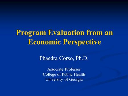 Phaedra Corso, Ph.D. Associate Professor College of Public Health University of Georgia Program Evaluation from an Economic Perspective.