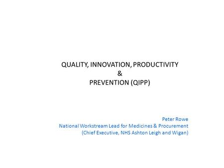 QUALITY, INNOVATION, PRODUCTIVITY & PREVENTION (QIPP) Peter Rowe National Workstream Lead for Medicines & Procurement (Chief Executive, NHS Ashton Leigh.