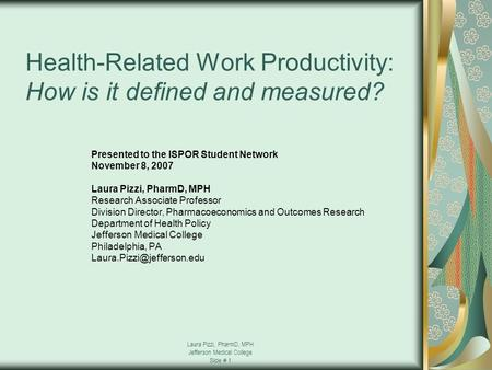Laura Pizzi, PharmD, MPH Jefferson Medical College Slide # 1 Health-Related Work Productivity: How is it defined and measured? Presented to the ISPOR Student.