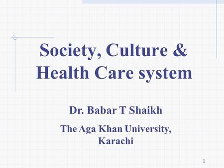 1 Dr. Babar T Shaikh The Aga Khan University, Karachi Society, Culture & Health Care system.