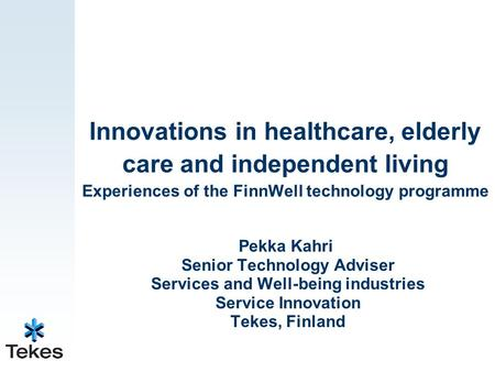 Innovations in healthcare, elderly care and independent living Experiences of the FinnWell technology programme Pekka Kahri Senior Technology Adviser Services.