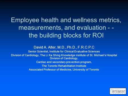 Employee health and wellness metrics, measurements, and evaluation - - the building blocks for ROI David A. Alter, M.D., Ph.D., F.R.C.P.C Senior Scientist,