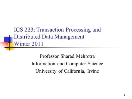 1 ICS 223: Transaction Processing and Distributed Data Management Winter 2011 Professor Sharad Mehrotra Information and Computer Science University of.