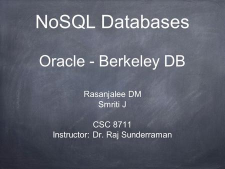 NoSQL Databases Oracle - Berkeley DB Rasanjalee DM Smriti J CSC 8711 Instructor: Dr. Raj Sunderraman.