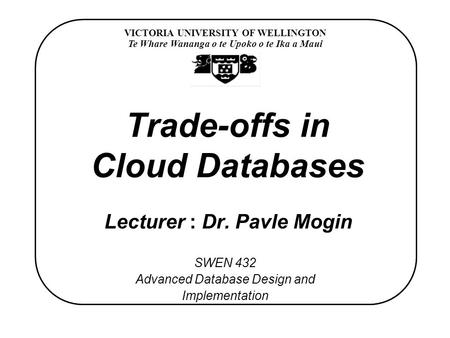 VICTORIA UNIVERSITY OF WELLINGTON Te Whare Wananga o te Upoko o te Ika a Maui SWEN 432 Advanced Database Design and Implementation Trade-offs in Cloud.