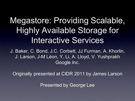 Megastore: Providing Scalable, Highly Available Storage for Interactive Services J. Baker, C. Bond, J.C. Corbett, JJ Furman, A. Khorlin, J. Larson, J-M.
