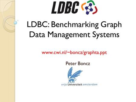 LDBC: Benchmarking Graph Data Management Systems www.cwi.nl/~boncz/graphta.ppt Peter Boncz.