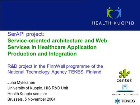 Juha Mykkänen University of Kuopio, HIS R&D Unit Health Kuopio seminar Brussels, 5 November 2004 SerAPI project: Service-oriented architecture and Web.