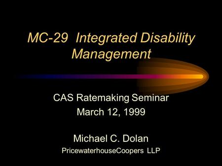 MC-29 Integrated Disability Management CAS Ratemaking Seminar March 12, 1999 Michael C. Dolan PricewaterhouseCoopers LLP.