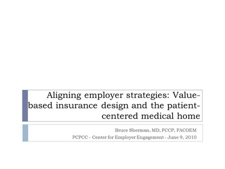 Aligning employer strategies: Value- based insurance design and the patient- centered medical home Bruce Sherman, MD, FCCP, FACOEM PCPCC - Center for Employer.