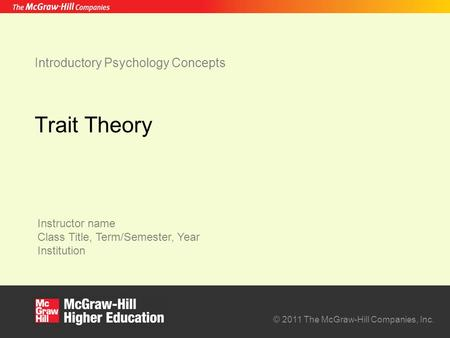 Instructor name Class Title, Term/Semester, Year Institution © 2011 The McGraw-Hill Companies, Inc. Introductory Psychology Concepts Trait Theory.