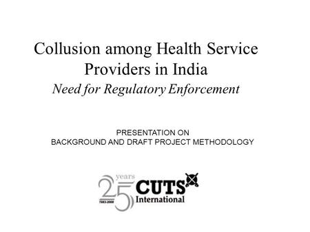 Collusion among Health Service Providers in India Need for Regulatory Enforcement PRESENTATION ON BACKGROUND AND DRAFT PROJECT METHODOLOGY.