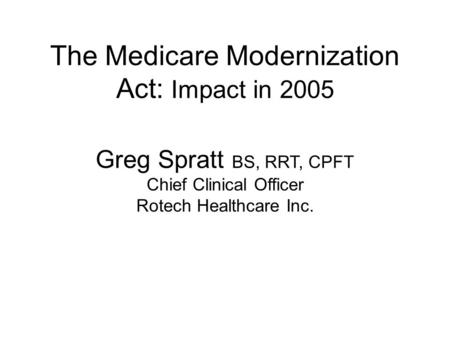 The Medicare Modernization Act: Impact in 2005 Greg Spratt BS, RRT, CPFT Chief Clinical Officer Rotech Healthcare Inc.