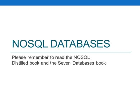 NOSQL DATABASES Please remember to read the NOSQL Distilled book and the Seven Databases book.