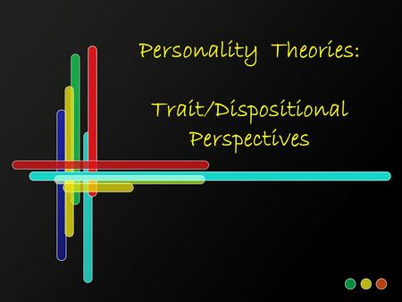 Personality Theories: Trait/Dispositional Perspectives.