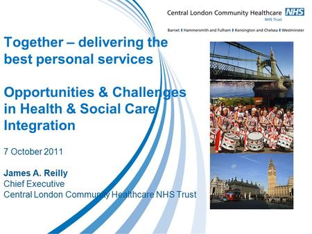Together – delivering the best personal services Opportunities & Challenges in Health & Social Care Integration 7 October 2011 James A. Reilly Chief Executive.
