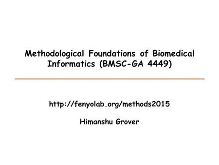 Methodological Foundations of Biomedical Informatics (BMSC-GA 4449)  Himanshu Grover.