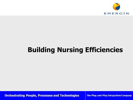 Orchestrating People, Processes and Technologies The Plug-and-Play Integration Company Building Nursing Efficiencies.
