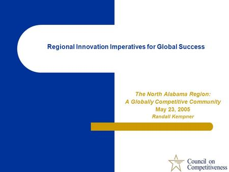Regional Innovation Imperatives for Global Success The North Alabama Region: A Globally Competitive Community May 23, 2005 Randall Kempner.