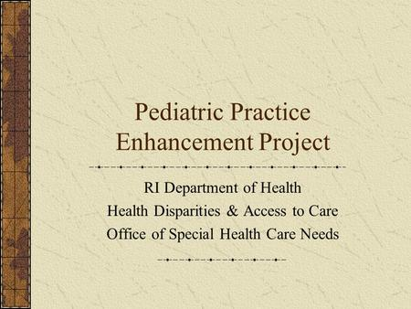 Pediatric Practice Enhancement Project RI Department of Health Health Disparities & Access to Care Office of Special Health Care Needs.