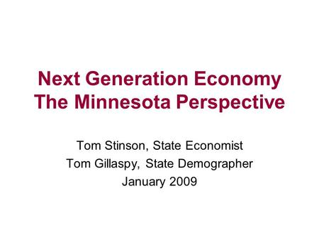 Next Generation Economy The Minnesota Perspective Tom Stinson, State Economist Tom Gillaspy, State Demographer January 2009.