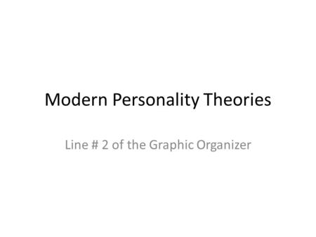 Modern Personality Theories Line # 2 of the Graphic Organizer.