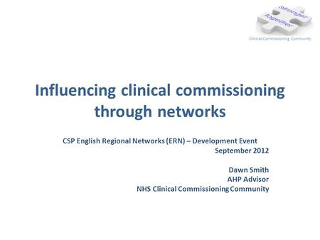 Influencing clinical commissioning through networks CSP English Regional Networks (ERN) – Development Event September 2012 Dawn Smith AHP Advisor NHS Clinical.