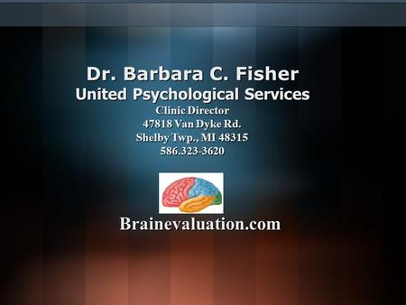 Dr. Barbara C. Fisher United Psychological Services Clinic Director 47818 Van Dyke Rd. Shelby Twp., MI 48315 586.323-3620 Brainevaluation.com.